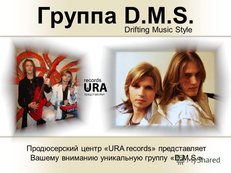 Группа D.M.S. Drifting Music Style представляет Продюсерский центр «URA records» представляет Вашему вниманию уникальную группу «D.M.S.»