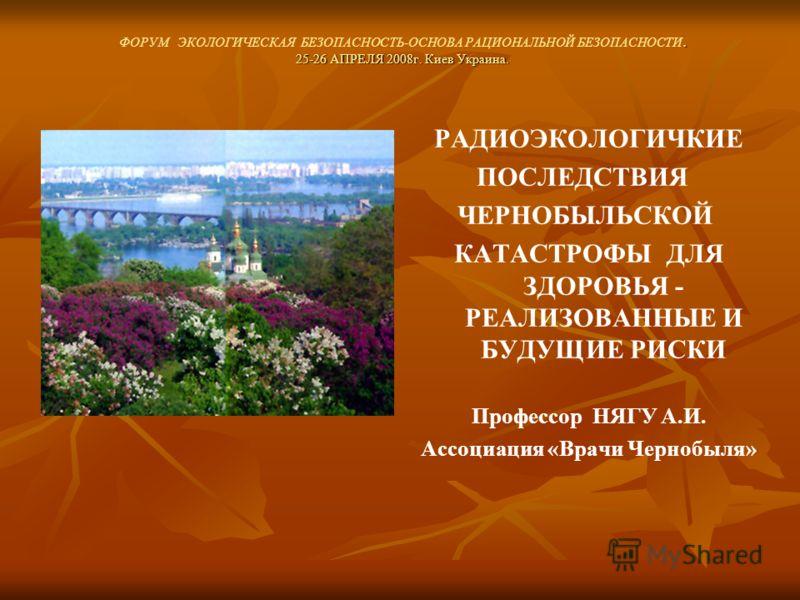 . 25-26 АПРЕЛЯ 2008г. Киев Украина. ФОРУМ ЭКОЛОГИЧЕСКАЯ БЕЗОПАСНОСТЬ-ОСНОВА РАЦИОНАЛЬНОЙ БЕЗОПАСНОСТИ. 25-26 АПРЕЛЯ 2008г. Киев Украина. РАДИОЭКОЛОГИЧКИЕ ПОСЛЕДСТВИЯ ЧЕРНОБЫЛЬСКОЙ КАТАСТРОФЫ ДЛЯ ЗДОРОВЬЯ - РЕАЛИЗОВАННЫЕ И БУДУЩИЕ РИСКИ Профессор НЯГУ