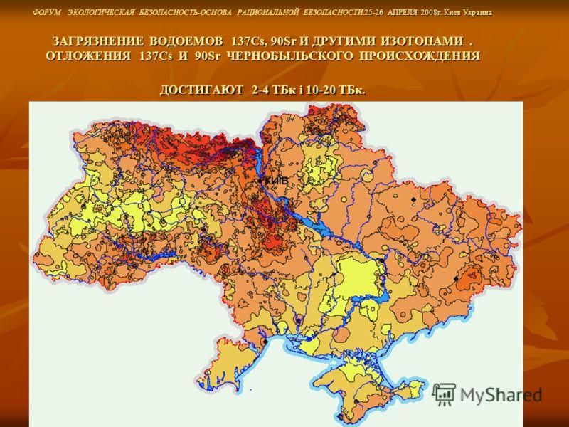 .25-26 АПРЕЛЯ 2008г. Киев Украина ЗАГРЯЗНЕНИЕ ВОДОЕМОВ 137Cs, 90Sr И ДРУГИМИ ИЗОТОПАМИ. ОТЛОЖЕНИЯ 137Cs И 90Sr ЧЕРНОБЫЛЬСКОГО ПРОИСХОЖДЕНИЯ ДОСТИГАЮТ 2-4 TБк і 10-20 TБк. ФОРУМ ЭКОЛОГИЧЕСКАЯ БЕЗОПАСНОСТЬ-ОСНОВА РАЦИОНАЛЬНОЙ БЕЗОПАСНОСТИ.25-26 АПРЕЛЯ