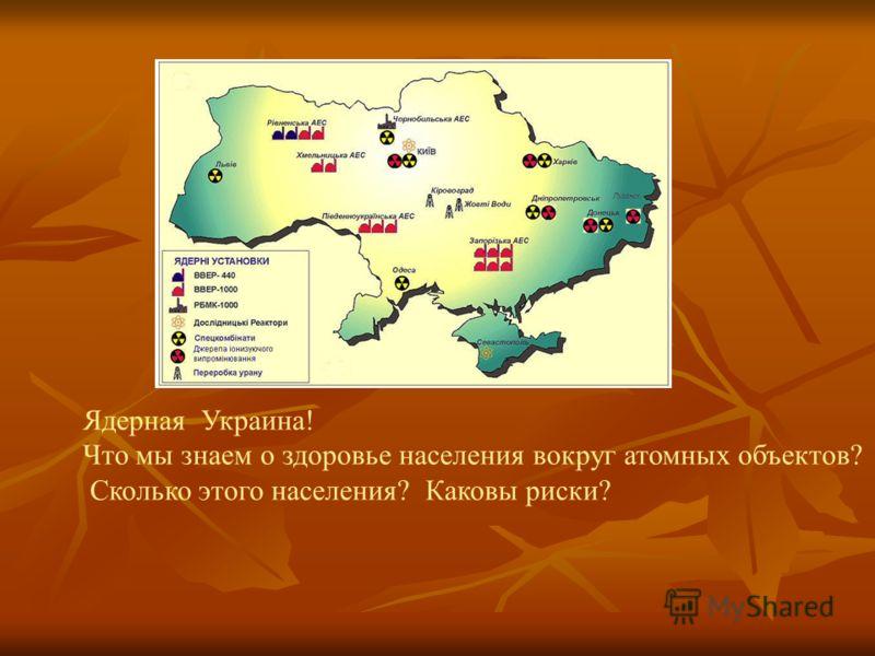 Ядерная Украина! Что мы знаем о здоровье населения вокруг атомных объектов? Сколько этого населения? Каковы риски?