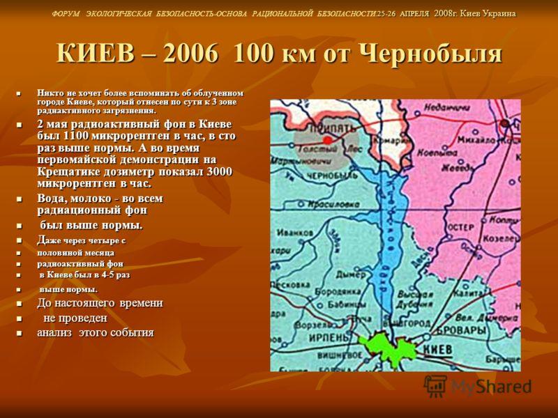 КИЕВ – 2006 100 км от Чернобыля Никто не хочет более вспоминать об облученном городе Киеве, который отнесен по сути к 3 зоне радиактивного загрязнения. Никто не хочет более вспоминать об облученном городе Киеве, который отнесен по сути к 3 зоне радиа