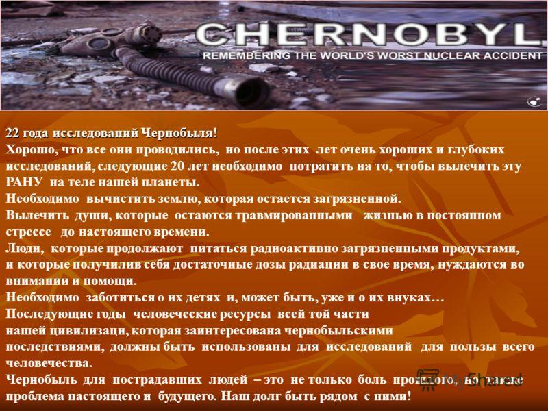22 года исследований Чернобыля! Хорошо, что все они проводились, но после этих лет очень хороших и глубоких исследований, следующие 20 лет необходимо потратить на то, чтобы вылечить эту РАНУ на теле нашей планеты. Необходимо вычистить землю, которая