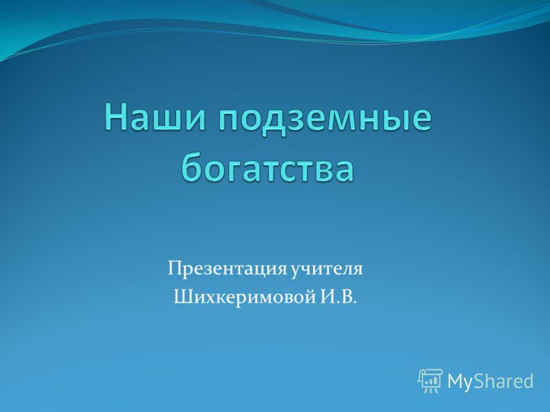 Презентация учителя Шихкеримовой И.В.