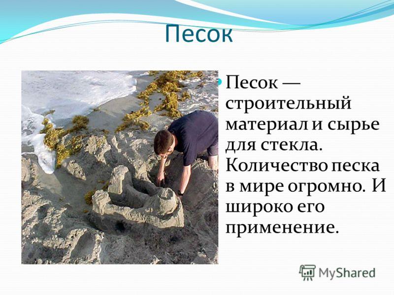 Песок Песок строительный материал и сырье для стекла. Количество песка в мире огромно. И широко его применение.