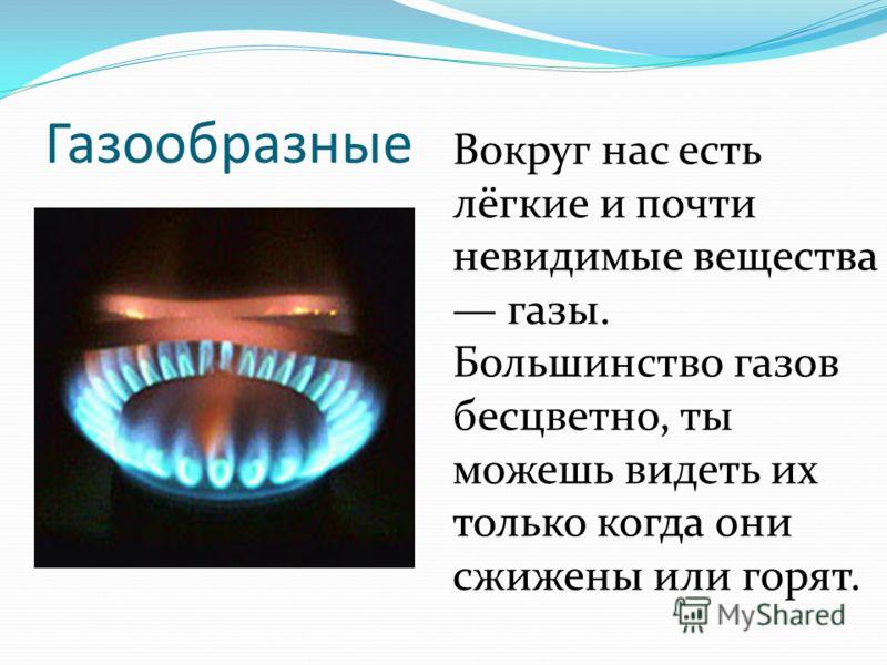Газообразные Вокруг нас есть лёгкие и почти невидимые вещества газы. Большинство газов бесцветно, ты можешь видеть их только когда они сжижены или горят.
