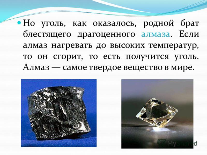 Но уголь, как оказалось, родной брат блестящего драгоценного алмаза. Если алмаз нагревать до высоких температур, то он сгорит, то есть получится уголь. Алмаз самое твердое вещество в мире.