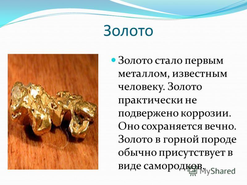 Золото Золото стало первым металлом, известным человеку. Золото практически не подвержено коррозии. Оно сохраняется вечно. Золото в горной породе обычно присутствует в виде самородков.
