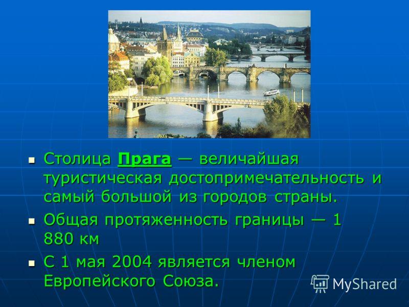 Столица Прага величайшая туристическая достопримечательность и самый большой из городов страны. Столица Прага величайшая туристическая достопримечательность и самый большой из городов страны. Общая протяженность границы 1 880 км Общая протяженность г