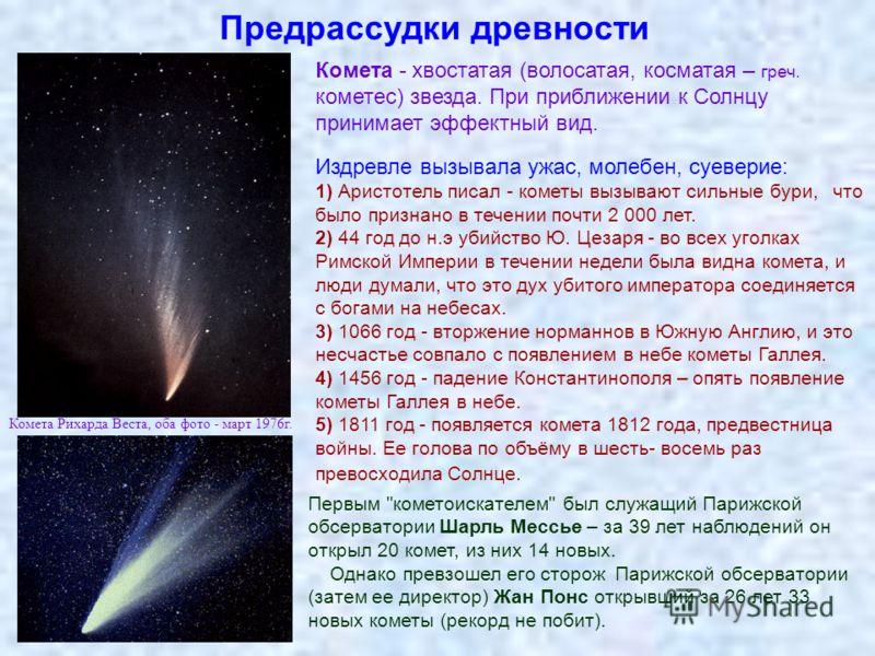 Предрассудки древности Комета - хвостатая (волосатая, косматая – греч. кометес) звезда. При приближении к Солнцу принимает эффектный вид. Издревле вызывала ужас, молебен, суеверие: 1) Аристотель писал - кометы вызывают сильные бури, что было признано