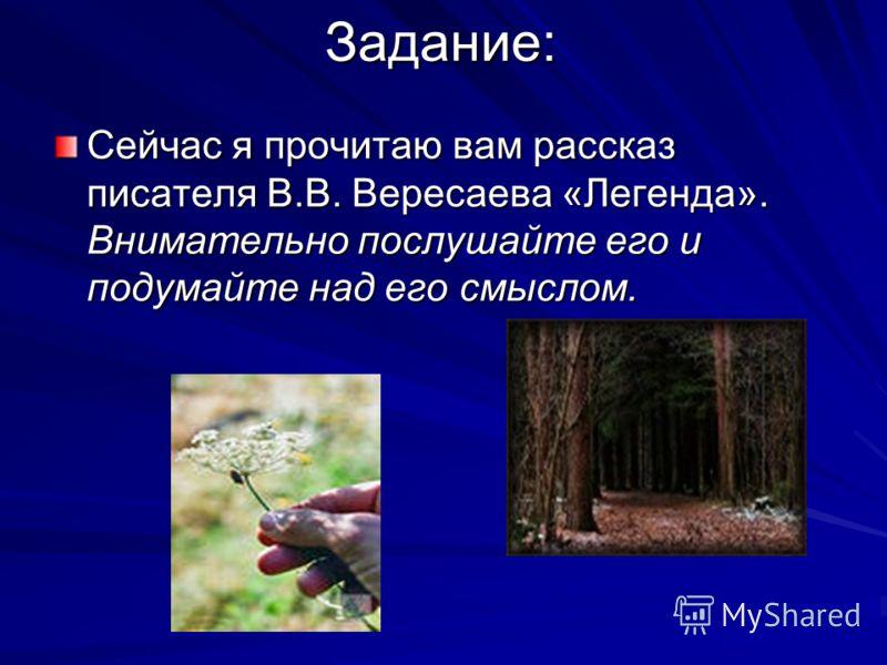 Задание: Сейчас я прочитаю вам рассказ писателя В.В. Вересаева «Легенда». Внимательно послушайте его и подумайте над его смыслом.