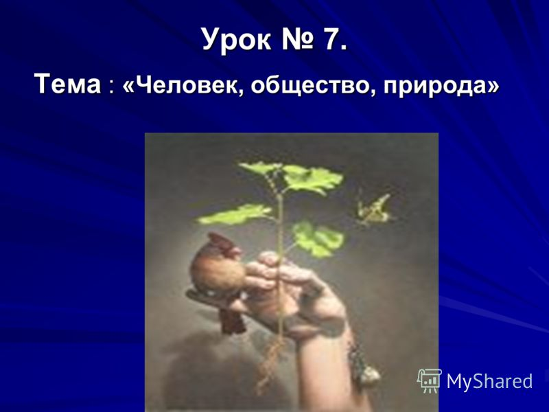 Урок 7. Тема : «Человек, общество, природа»