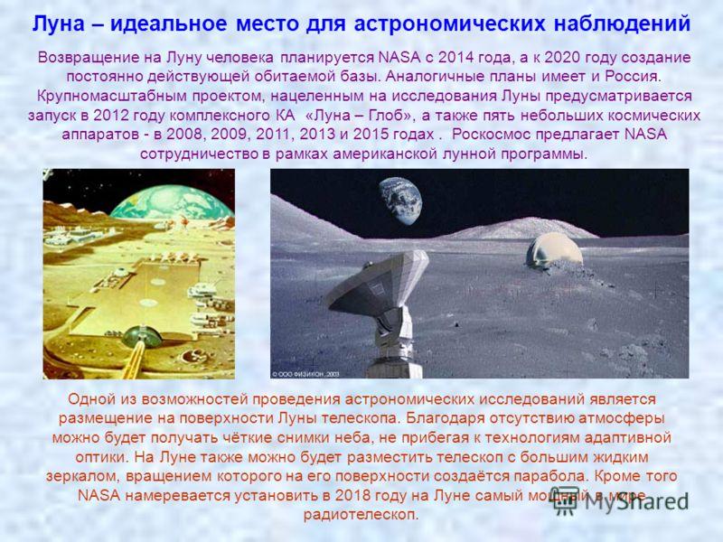 Луна – идеальное место для астрономических наблюдений Возвращение на Луну человека планируется NASA с 2014 года, а к 2020 году создание постоянно действующей обитаемой базы. Аналогичные планы имеет и Россия. Крупномасштабным проектом, нацеленным на и