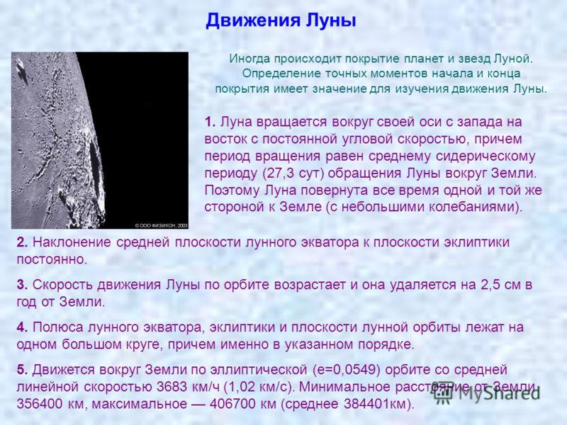 Движения Луны Иногда происходит покрытие планет и звезд Луной. Определение точных моментов начала и конца покрытия имеет значение для изучения движения Луны. 1. Луна вращается вокруг своей оси с запада на восток с постоянной угловой скоростью, причем