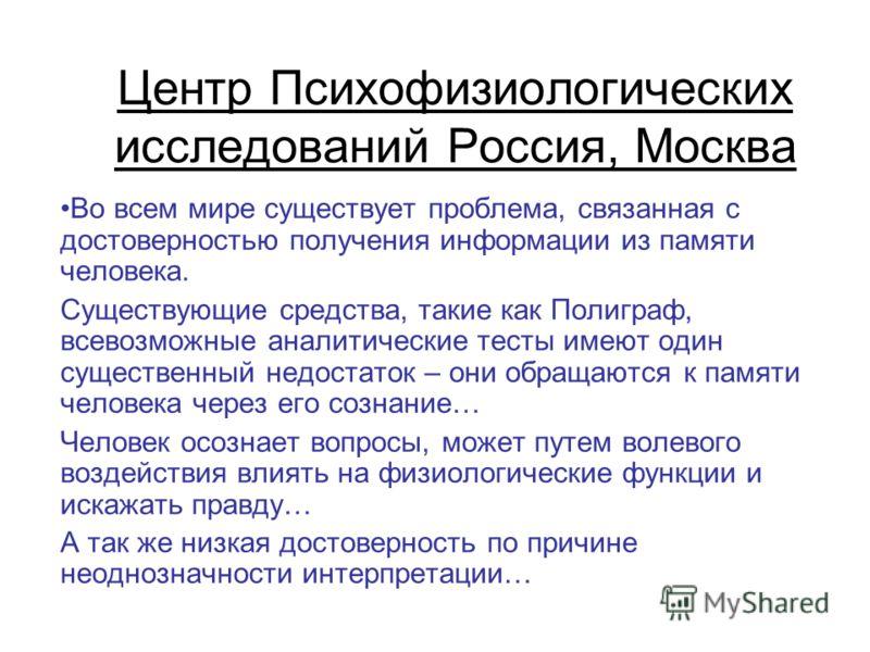 Центр Психофизиологических исследований Россия, Москва Во всем мире существует проблема, связанная с достоверностью получения информации из памяти человека. Существующие средства, такие как Полиграф, всевозможные аналитические тесты имеют один сущест