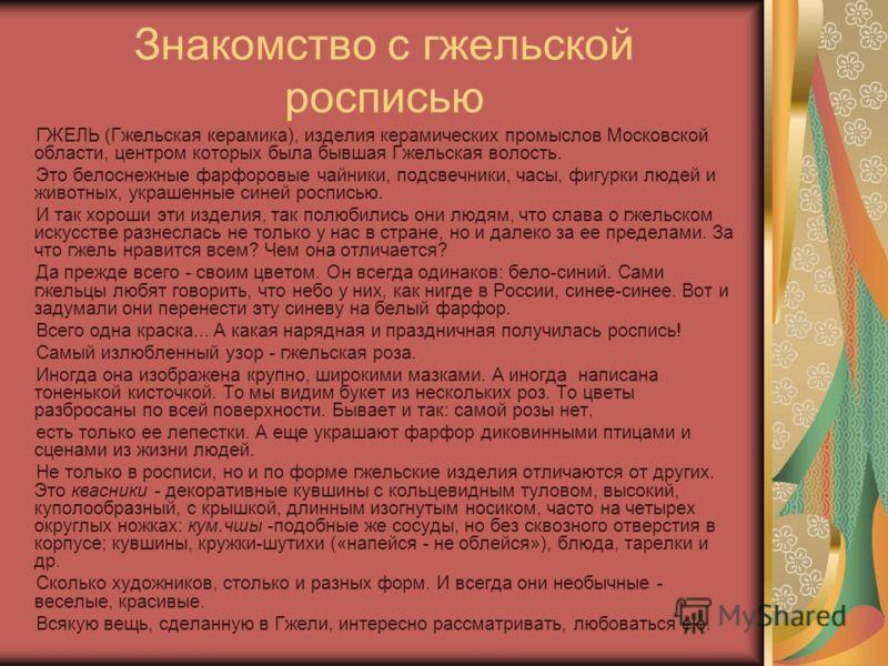 Знакомство с гжельской росписью ГЖЕЛЬ (Гжельская керамика), изделия керамических промыслов Московской области, центром которых была бывшая Гжельская волость. Это белоснежные фарфоровые чайники, подсвечники, часы, фигурки людей и животных, украшенны