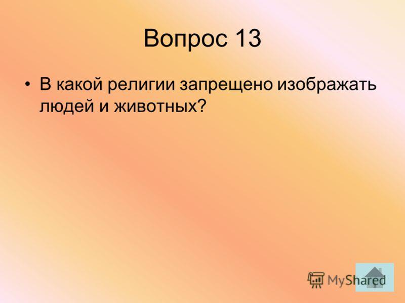 Вопрос 13 В какой религии запрещено изображать людей и животных?