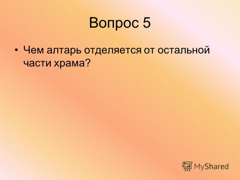 Вопрос 5 Чем алтарь отделяется от остальной части храма?