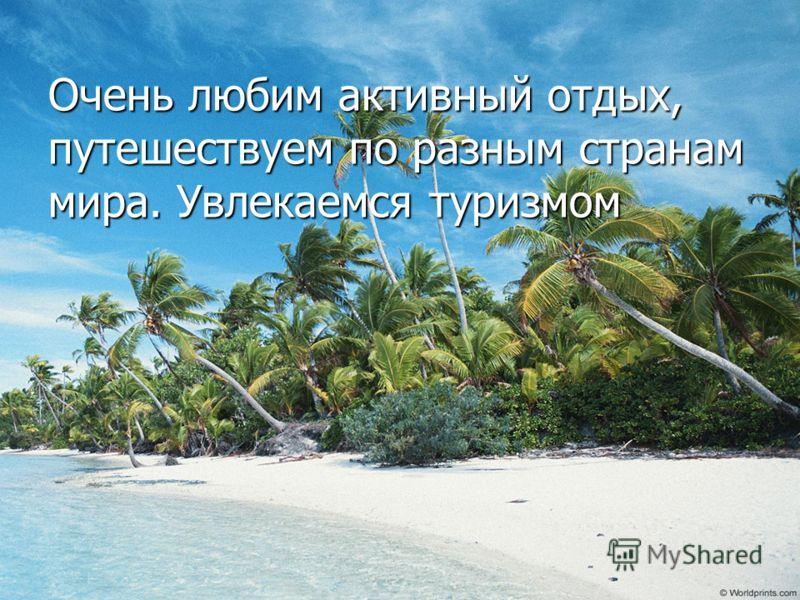 Очень любим активный отдых, путешествуем по разным странам мира. Увлекаемся туризмом