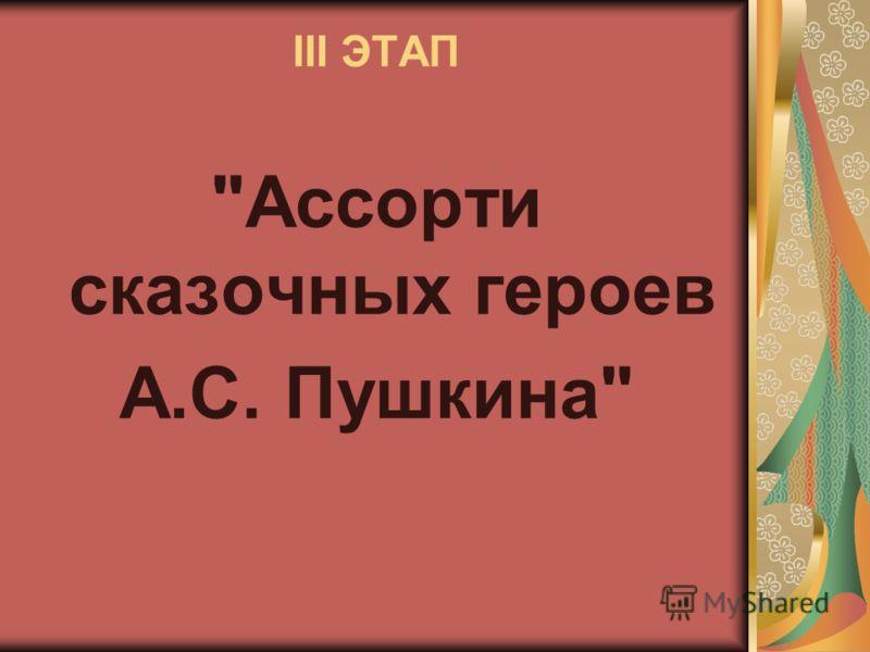 III ЭТАП Ассорти сказочных героев А.С. Пушкина