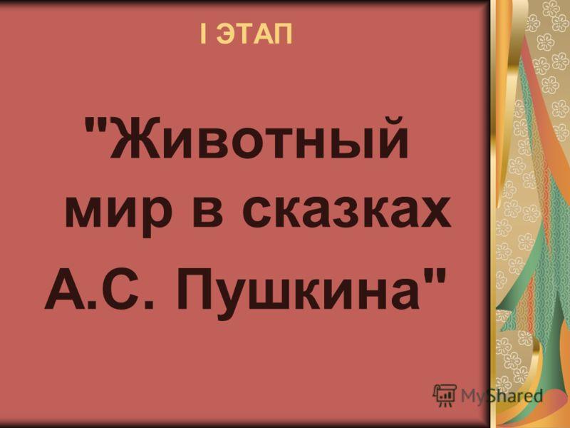 I ЭТАП Животный мир в сказках А.С. Пушкина