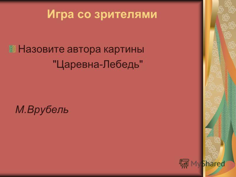 Игра со зрителями Назовите автора картины Царевна-Лебедь М.Врубель
