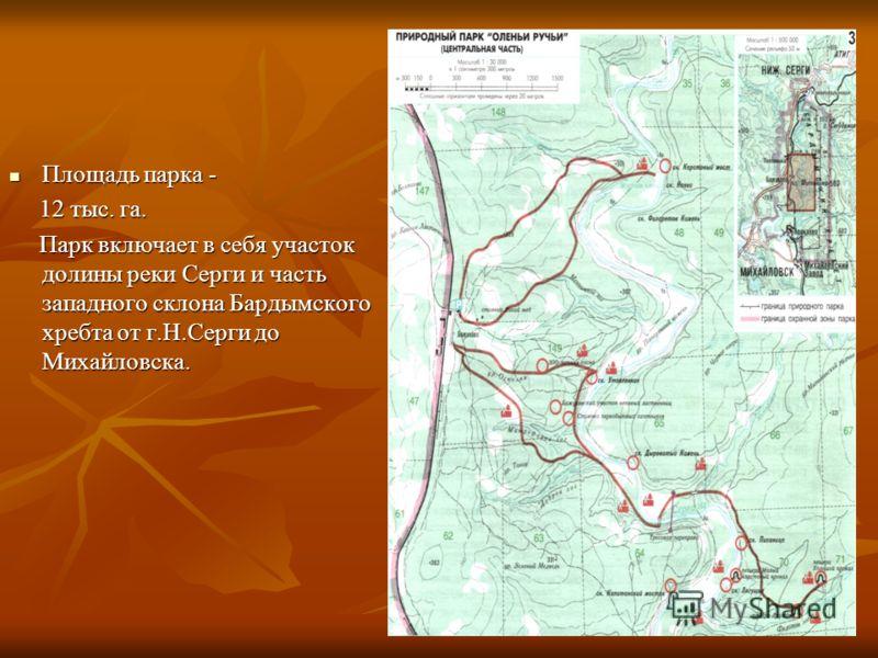Площадь парка - Площадь парка - 12 тыс. га. 12 тыс. га. Парк включает в себя участок долины реки Серги и часть западного склона Бардымского хребта от г.Н.Серги до Михайловска. Парк включает в себя участок долины реки Серги и часть западного склона Ба