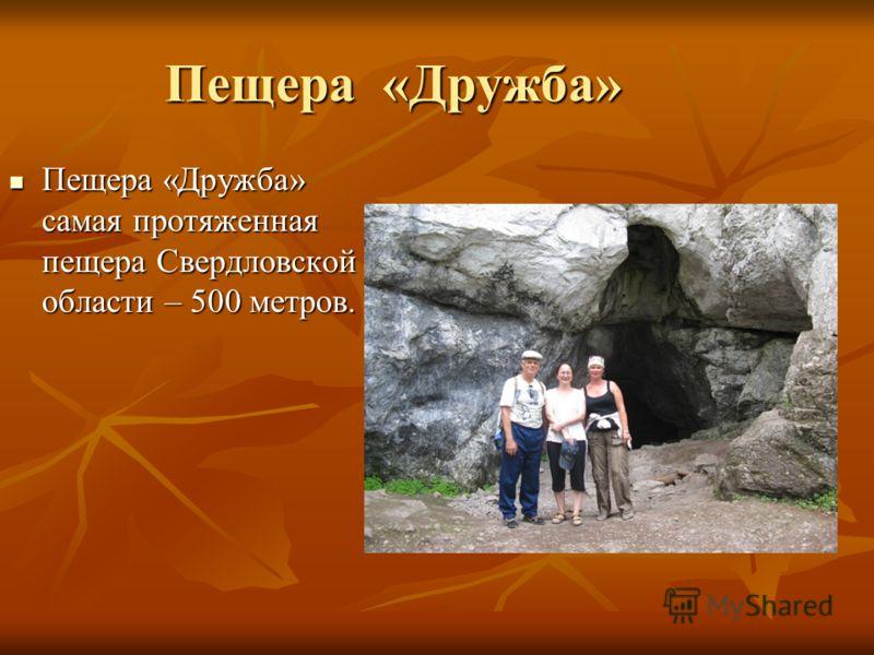 Пещера «Дружба» Пещера «Дружба» самая протяженная пещера Свердловской области – 500 метров. Пещера «Дружба» самая протяженная пещера Свердловской области – 500 метров.