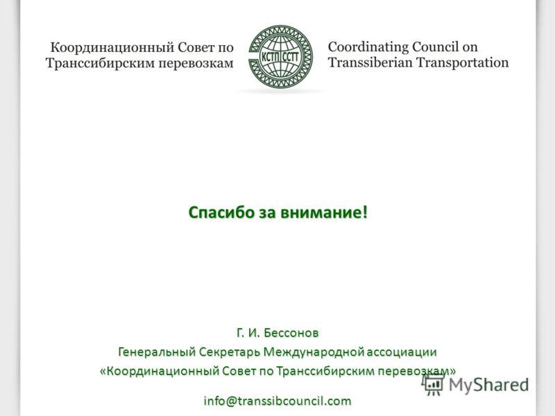 Спасибо за внимание! Г. И. Бессонов Генеральный Секретарь Международной ассоциации «Координационный Совет по Транссибирским перевозкам» info@transsibcouncil.com