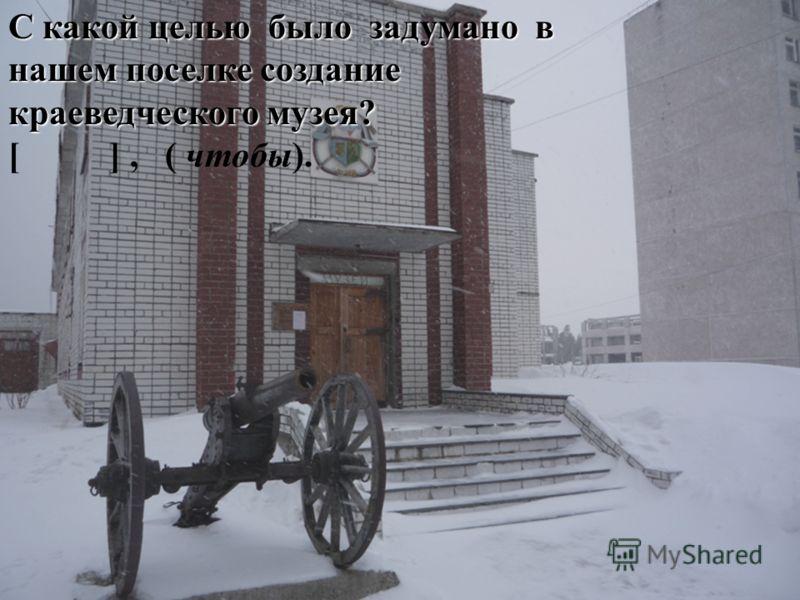 С какой целью было задумано в нашем поселке создание краеведческого музея? С какой целью было задумано в нашем поселке создание краеведческого музея? [ ], ( чтобы).