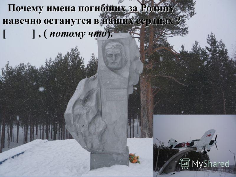 Почему имена погибших за Родину Почему имена погибших за Родину навечно останутся в наших сердцах ? [ ], ( потому что).