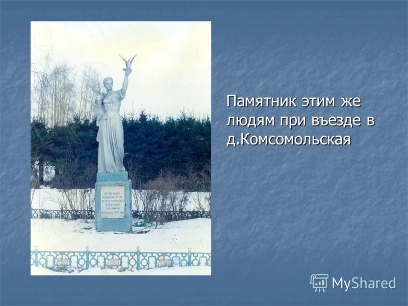 Памятник этим же людям при въезде в д.Комсомольская Памятник этим же людям при въезде в д.Комсомольская