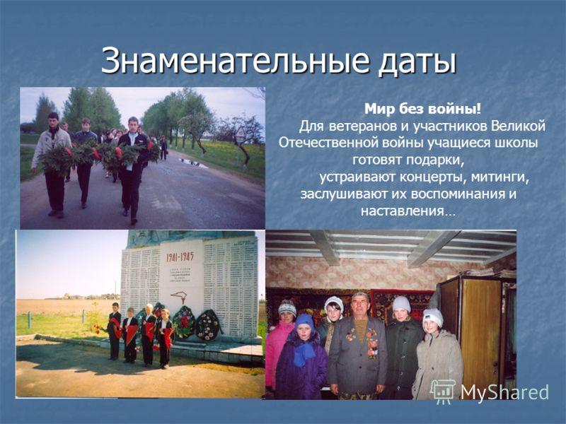 Знаменательные даты Мир без войны! Для ветеранов и участников Великой Отечественной войны учащиеся школы готовят подарки, устраивают концерты, митинги, заслушивают их воспоминания и наставления…