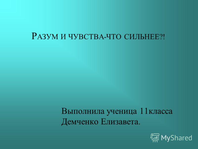 Р АЗУМ И ЧУВСТВА-ЧТО СИЛЬНЕЕ?! Выполнила ученица 11класса Демченко Елизавета.