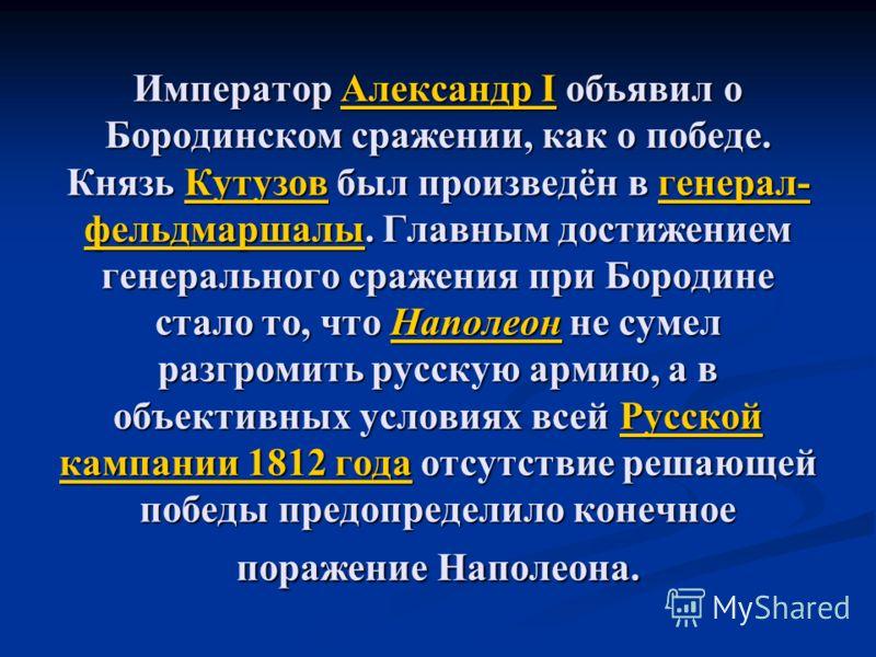Император Александр I объявил о Бородинском сражении, как о победе. Князь Кутузов был произведён в генерал- фельдмаршалы. Главным достижением генерального сражения при Бородине стало то, что Наполеон не сумел разгромить русскую армию, а в объективных