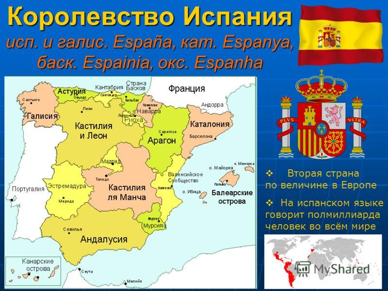 Королевство Испания исп. и галис. España, кат. Espanya, баск. Espainia, окс. Espanha Вторая страна по величине в Европе На испанском языке говорит полмиллиарда человек во всём мире