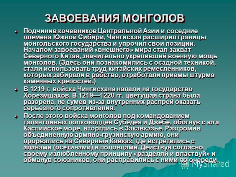 ЗАВОЕВАНИЯ МОНГОЛОВ Подчинив кочевников Центральной Азии и соседние племена Южной Сибири, Чингисхан расширил границы монгольского государства и упрочил свои позиции. Началом завоеваний «внешнего» мира стал захват Северного Китая, значительно укрепивш