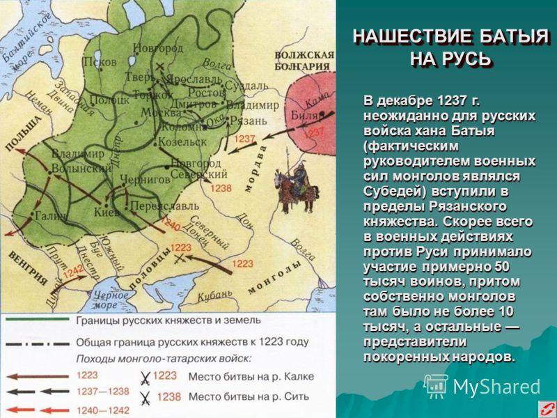 НАШЕСТВИЕ БАТЫЯ НА РУСЬ В декабре 1237 г. неожиданно для русских войска хана Батыя (фактическим руководителем военных сил монголов являлся Субедей) вступили в пределы Рязанского княжества. Скорее всего в военных действиях против Руси принимало участи