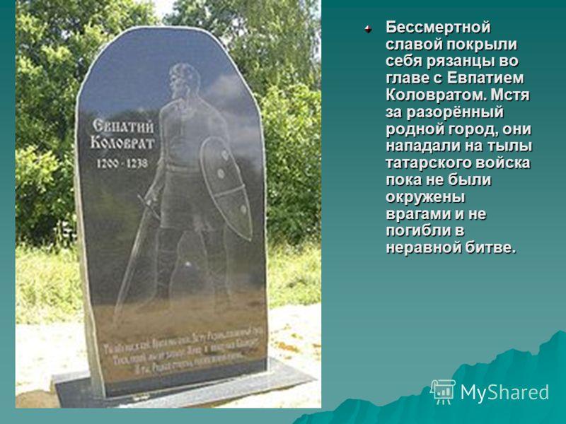 Бессмертной славой покрыли себя рязанцы во главе с Евпатием Коловратом. Мстя за разорённый родной город, они нападали на тылы татарского войска пока не были окружены врагами и не погибли в неравной битве.