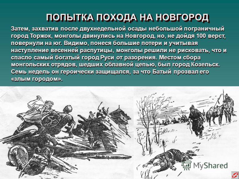 ПОПЫТКА ПОХОДА НА НОВГОРОД Затем, захватив после двухнедельной осады небольшой пограничный город Торжок, монголы двинулись на Новгород, но, не дойдя 100 верст, повернули на юг. Видимо, понеся большие потери и учитывая наступление весенней распутицы,
