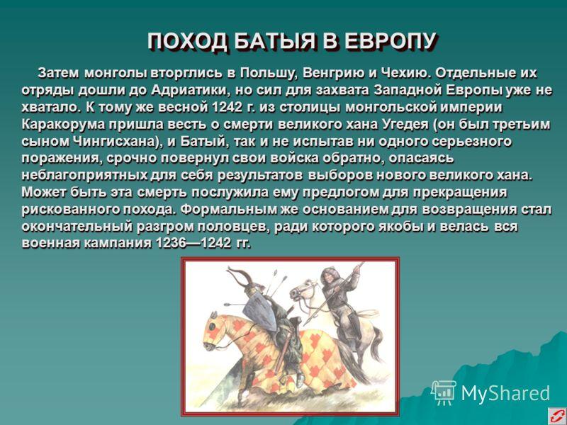 ПОХОД БАТЫЯ В ЕВРОПУ Затем монголы вторглись в Польшу, Венгрию и Чехию. Отдельные их отряды дошли до Адриатики, но сил для захвата Западной Европы уже не хватало. К тому же весной 1242 г. из столицы монгольской империи Каракорума пришла весть о смерт