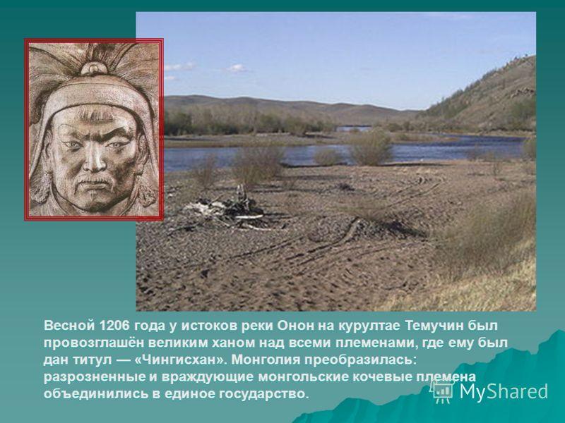 Весной 1206 года у истоков реки Онон на курултае Темучин был провозглашён великим ханом над всеми племенами, где ему был дан титул «Чингисхан». Монголия преобразилась: разрозненные и враждующие монгольские кочевые племена объединились в единое госуда