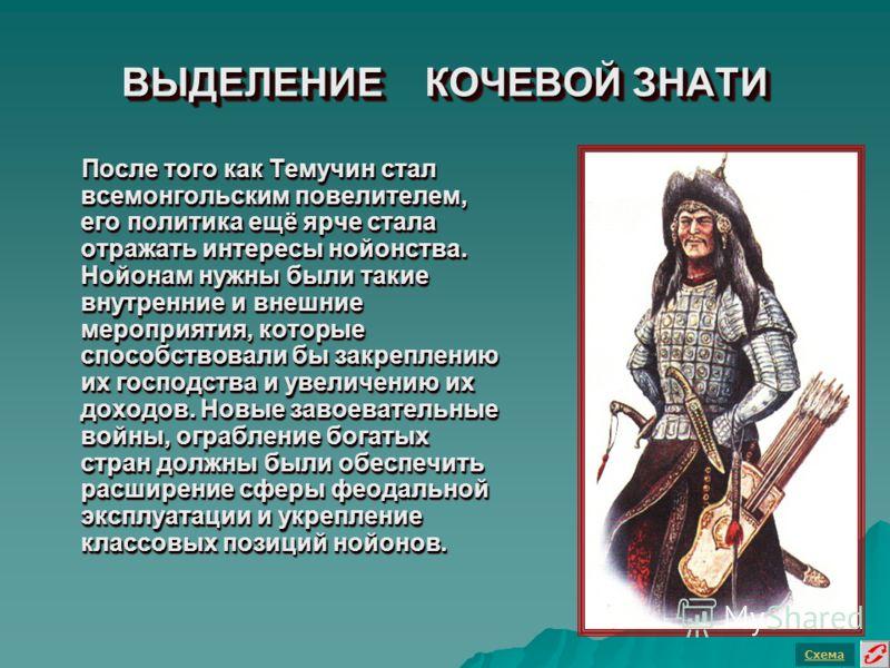 ВЫДЕЛЕНИЕ КОЧЕВОЙ ЗНАТИ После того как Темучин стал всемонгольским повелителем, его политика ещё ярче стала отражать интересы нойонства. Нойонам нужны были такие внутренние и внешние мероприятия, которые способствовали бы закреплению их господства и