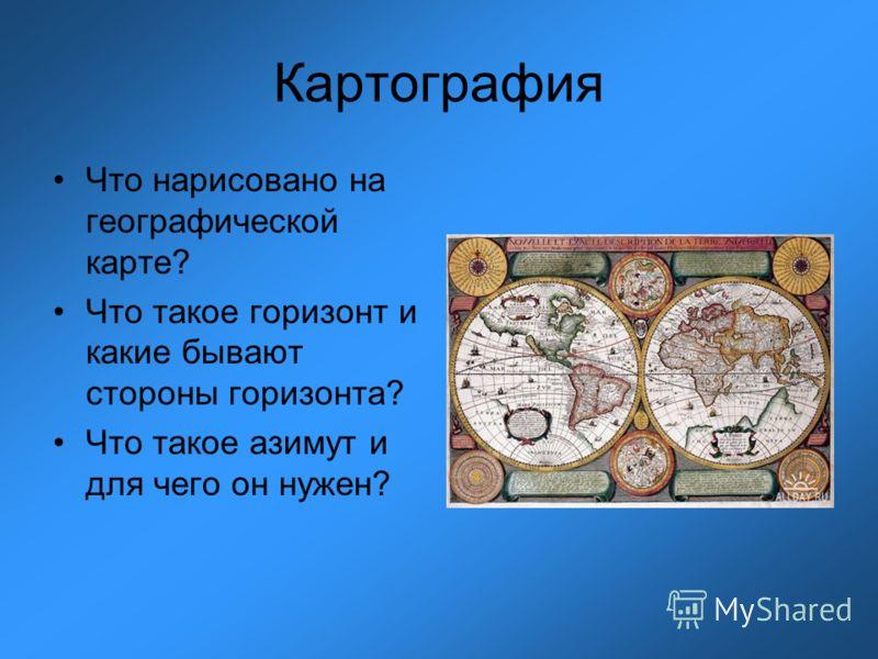 Картография Что нарисовано на географической карте? Что такое горизонт и какие бывают стороны горизонта? Что такое азимут и для чего он нужен?