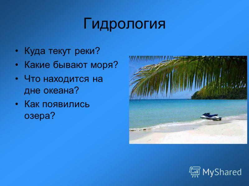 Гидрология Куда текут реки? Какие бывают моря? Что находится на дне океана? Как появились озера?