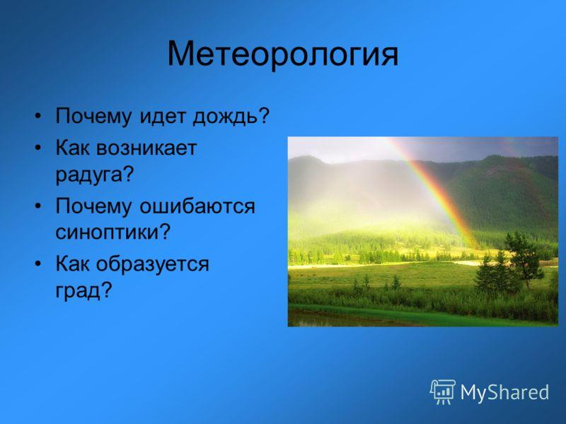 Метеорология Почему идет дождь? Как возникает радуга? Почему ошибаются синоптики? Как образуется град?