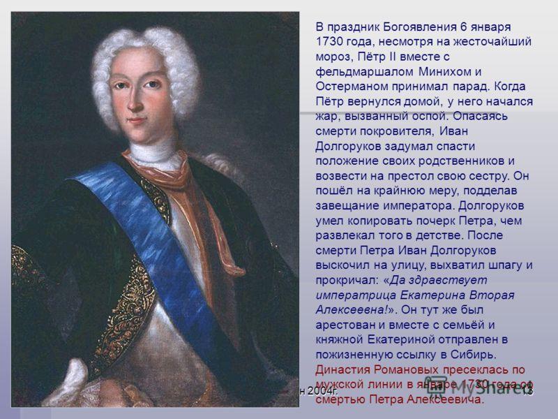 Акользин 2004г.13 В праздник Богоявления 6 января 1730 года, несмотря на жесточайший мороз, Пётр II вместе с фельдмаршалом Минихом и Остерманом принимал парад. Когда Пётр вернулся домой, у него начался жар, вызванный оспой. Опасаясь смерти покровител
