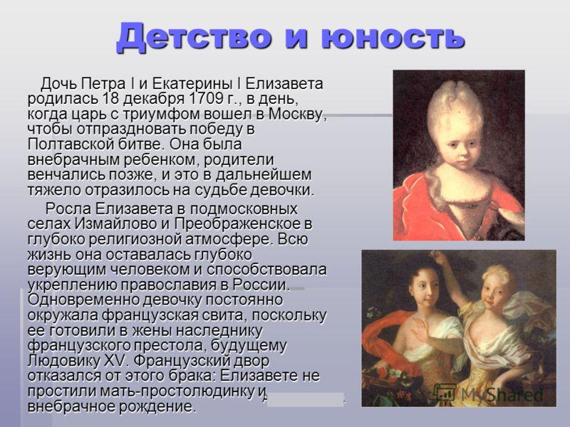 Акользин 2004г.31 Детство и юность Дочь Петра I и Екатерины I Елизавета родилась 18 декабря 1709 г., в день, когда царь с триумфом вошел в Москву, чтобы отпраздновать победу в Полтавской битве. Она была внебрачным ребенком, родители венчались позже,