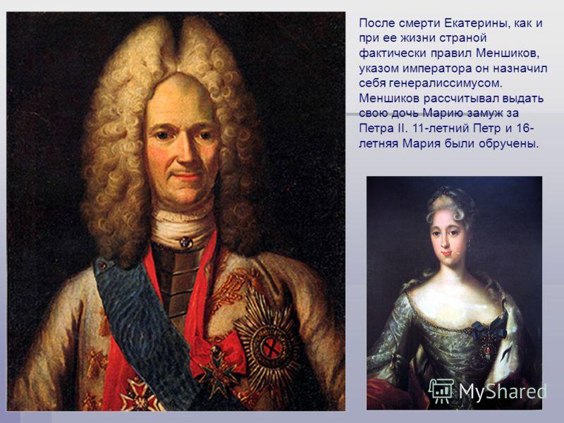 Акользин 2004г.8 После смерти Екатерины, как и при ее жизни страной фактически правил Меншиков, указом императора он назначил себя генералиссимусом. Меншиков рассчитывал выдать свою дочь Марию замуж за Петра II. 11-летний Петр и 16- летняя Мария были