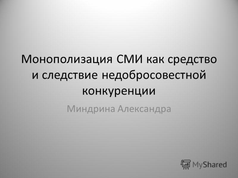 Монополизация СМИ как средство и следствие недобросовестной конкуренции Миндрина Александра