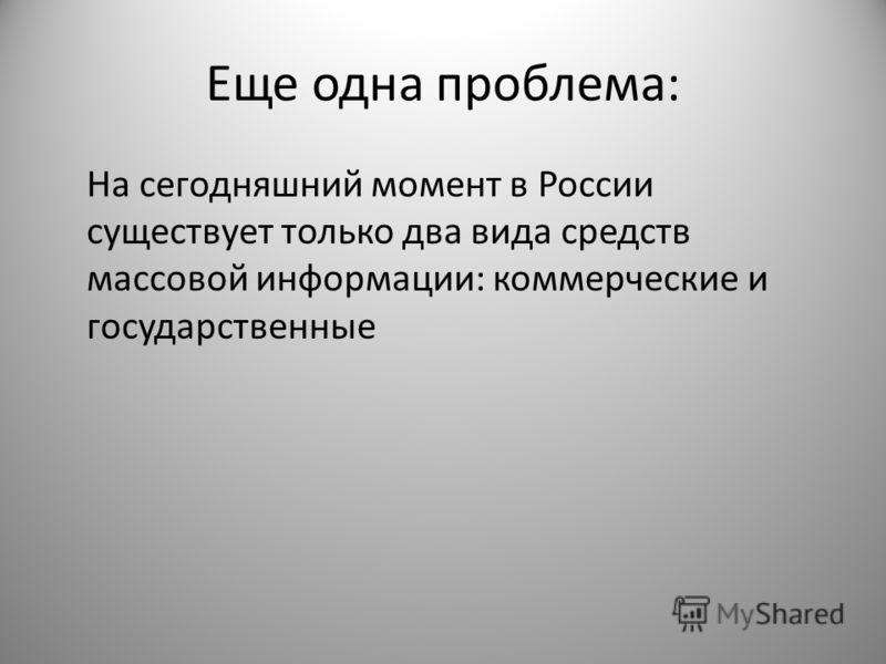 Еще одна проблема: На сегодняшний момент в России существует только два вида средств массовой информации: коммерческие и государственные